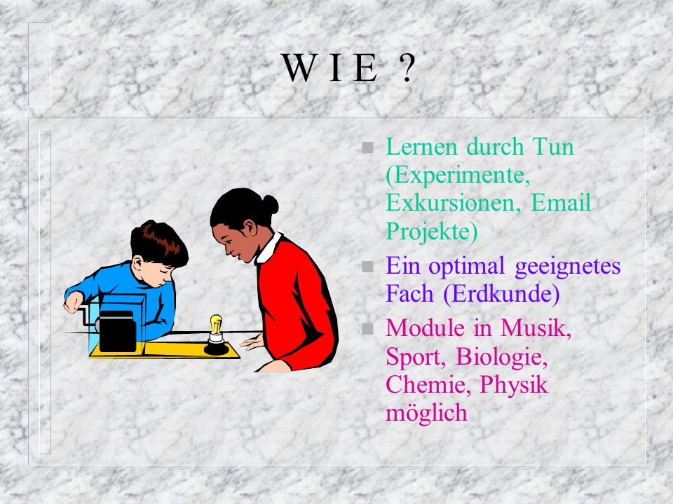 W I E Lernen durch Tun (Experimente, Exkursionen, Email Projekte)