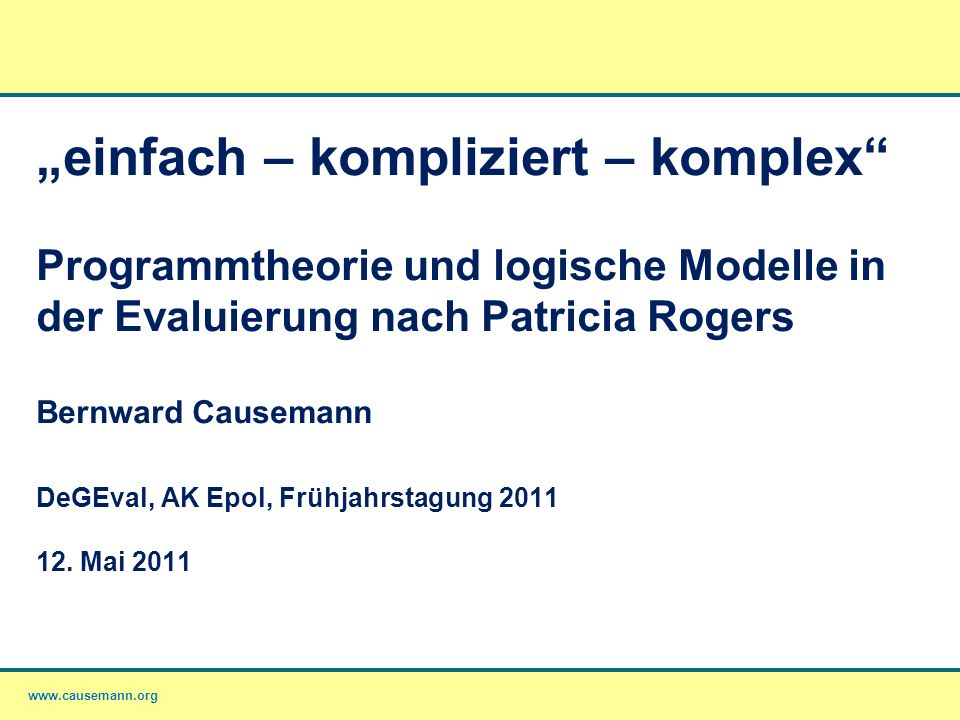 """""""einfach – kompliziert – komplex Programmtheorie und logische Modelle in der Evaluierung nach Patricia Rogers Bernward Causemann DeGEval, AK Epol, Frühjahrstagung 2011 12."""
