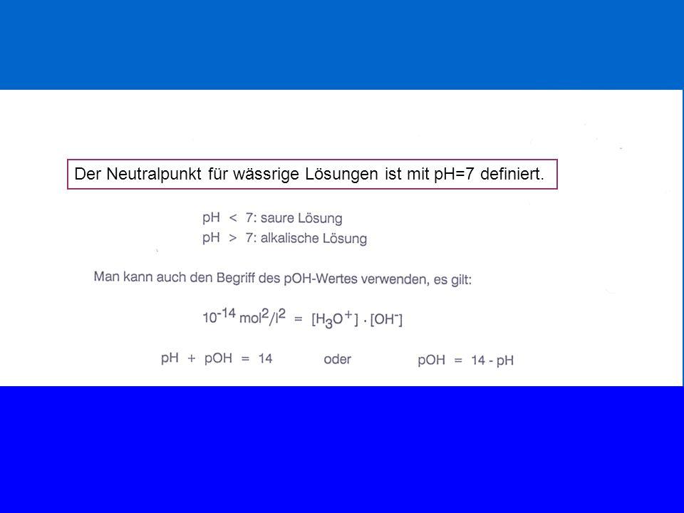 Der Neutralpunkt für wässrige Lösungen ist mit pH=7 definiert.