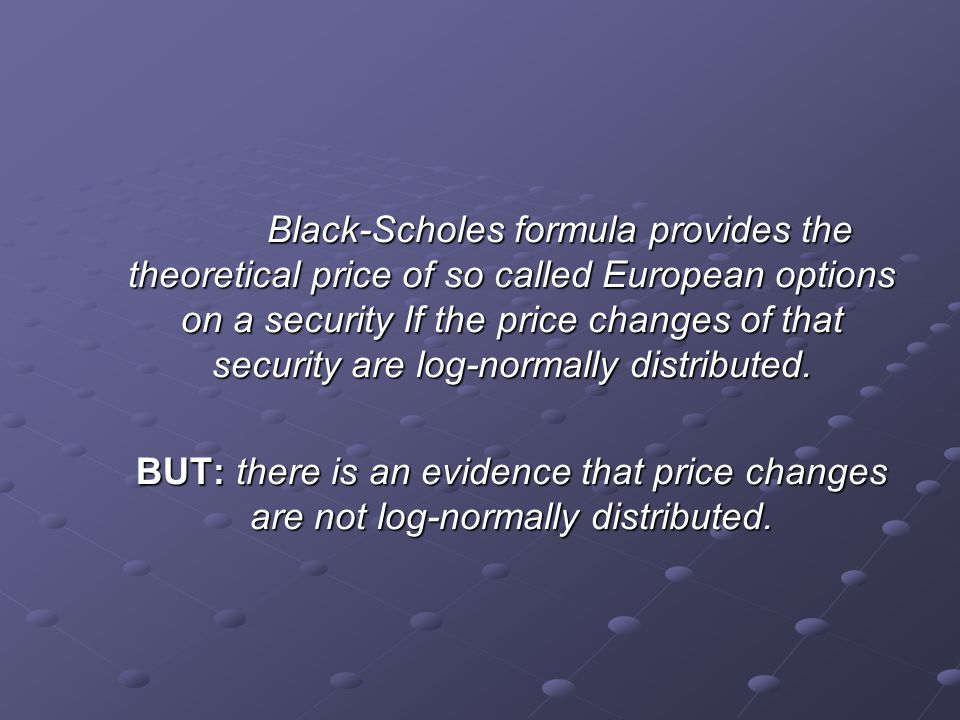 Black-Scholes formula provides the theoretical price of so called European options on a security If the price changes of that security are log-normally distributed.