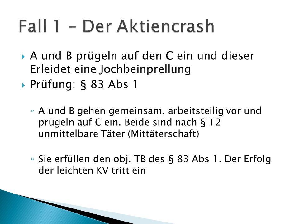 Fall 1 – Der Aktiencrash A und B prügeln auf den C ein und dieser Erleidet eine Jochbeinprellung. Prüfung: § 83 Abs 1.
