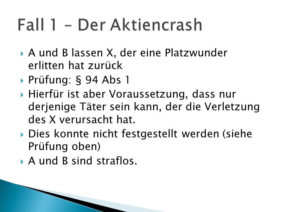 Fall 1 – Der Aktiencrash A und B lassen X, der eine Platzwunder erlitten hat zurück. Prüfung: § 94 Abs 1.