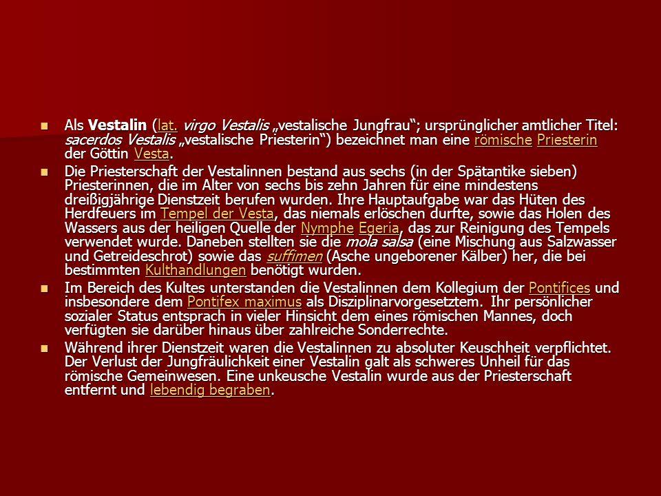 """Als Vestalin (lat. virgo Vestalis """"vestalische Jungfrau ; ursprünglicher amtlicher Titel: sacerdos Vestalis """"vestalische Priesterin ) bezeichnet man eine römische Priesterin der Göttin Vesta."""