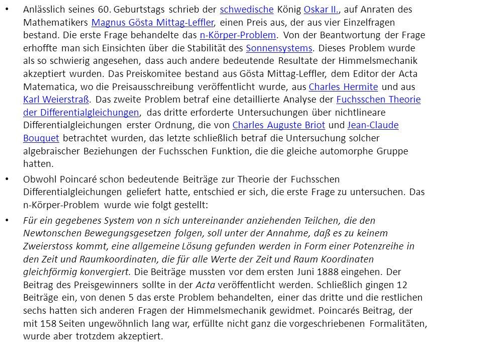 Anlässlich seines 60. Geburtstags schrieb der schwedische König Oskar II., auf Anraten des Mathematikers Magnus Gösta Mittag-Leffler, einen Preis aus, der aus vier Einzelfragen bestand. Die erste Frage behandelte das n-Körper-Problem. Von der Beantwortung der Frage erhoffte man sich Einsichten über die Stabilität des Sonnensystems. Dieses Problem wurde als so schwierig angesehen, dass auch andere bedeutende Resultate der Himmelsmechanik akzeptiert wurden. Das Preiskomitee bestand aus Gösta Mittag-Leffler, dem Editor der Acta Matematica, wo die Preisausschreibung veröffentlicht wurde, aus Charles Hermite und aus Karl Weierstraß. Das zweite Problem betraf eine detaillierte Analyse der Fuchsschen Theorie der Differentialgleichungen, das dritte erforderte Untersuchungen über nichtlineare Differentialgleichungen erster Ordnung, die von Charles Auguste Briot und Jean-Claude Bouquet betrachtet wurden, das letzte schließlich betraf die Untersuchung solcher algebraischer Beziehungen der Fuchsschen Funktion, die die gleiche automorphe Gruppe hatten.