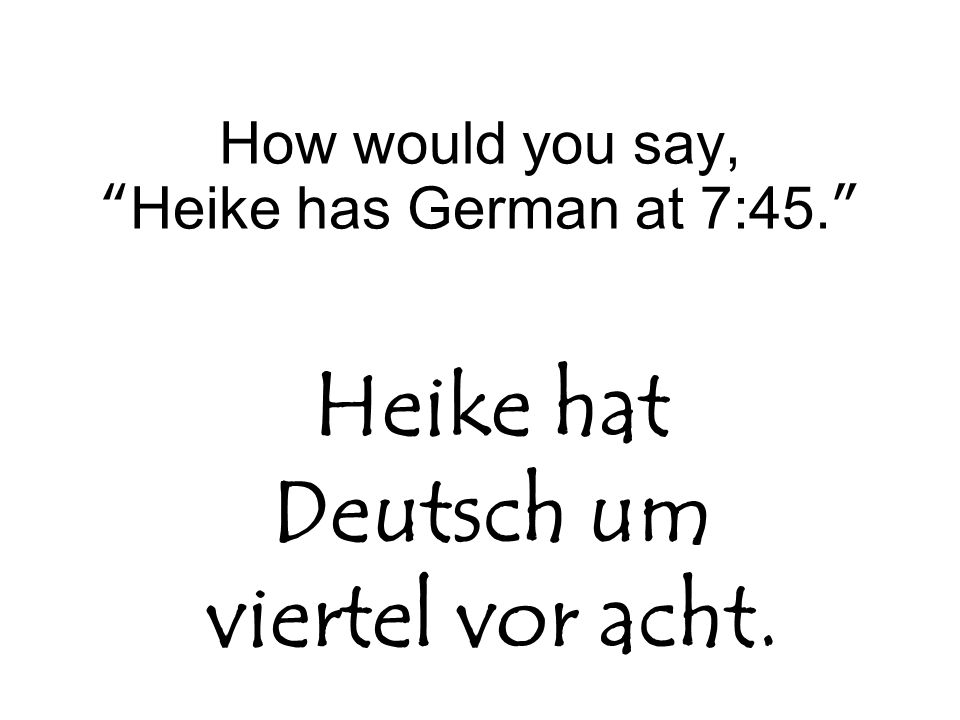 How would you say, Heike has German at 7:45.