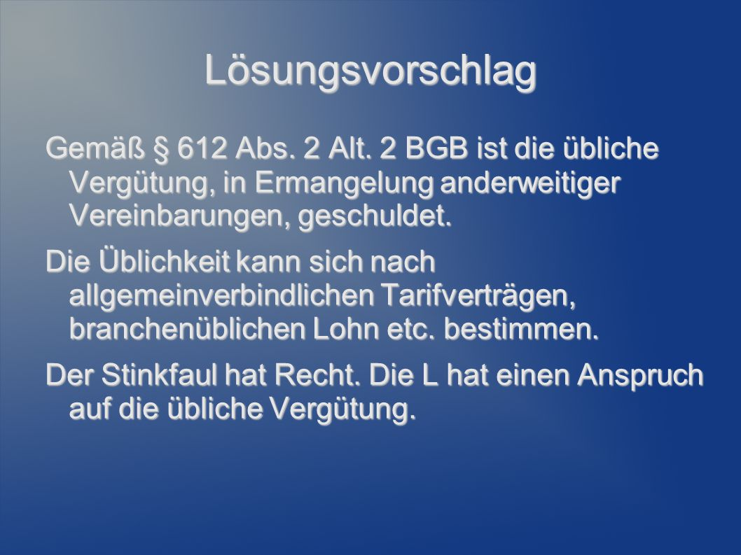 Lösungsvorschlag Gemäß § 612 Abs. 2 Alt. 2 BGB ist die übliche Vergütung, in Ermangelung anderweitiger Vereinbarungen, geschuldet.