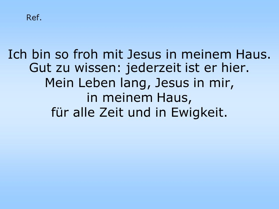 Ref. Ich bin so froh mit Jesus in meinem Haus. Gut zu wissen: jederzeit ist er hier.