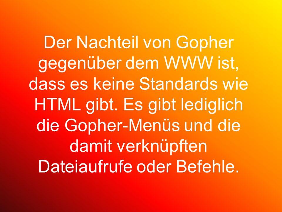 Der Nachteil von Gopher gegenüber dem WWW ist, dass es keine Standards wie HTML gibt.