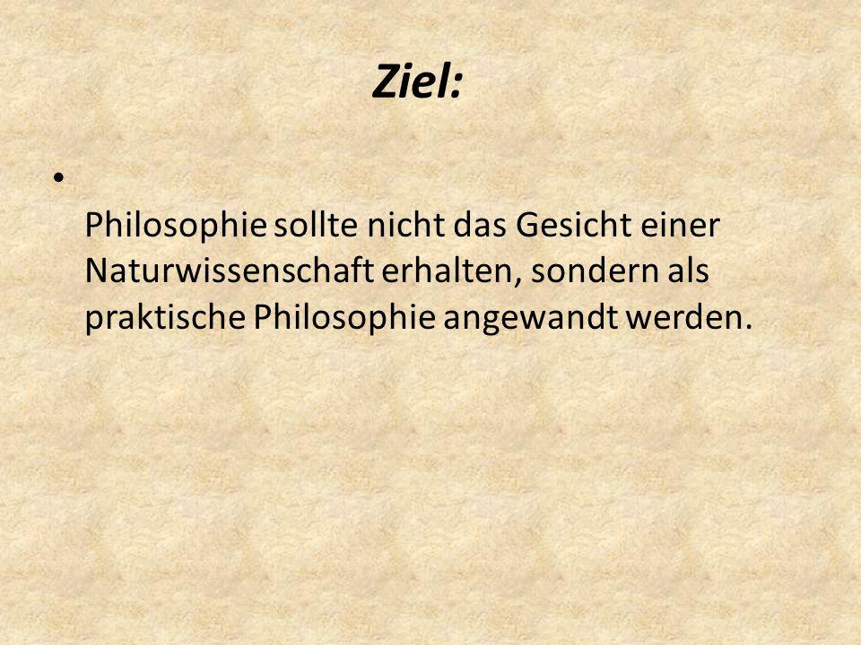 Ziel: Philosophie sollte nicht das Gesicht einer Naturwissenschaft erhalten, sondern als praktische Philosophie angewandt werden.