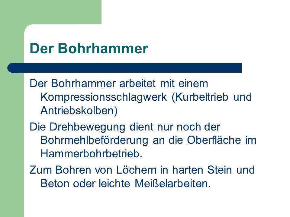 Der Bohrhammer Der Bohrhammer arbeitet mit einem Kompressionsschlagwerk (Kurbeltrieb und Antriebskolben)