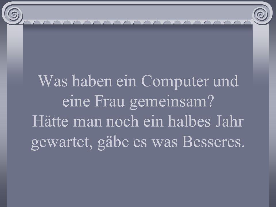 Was haben ein Computer und eine Frau gemeinsam