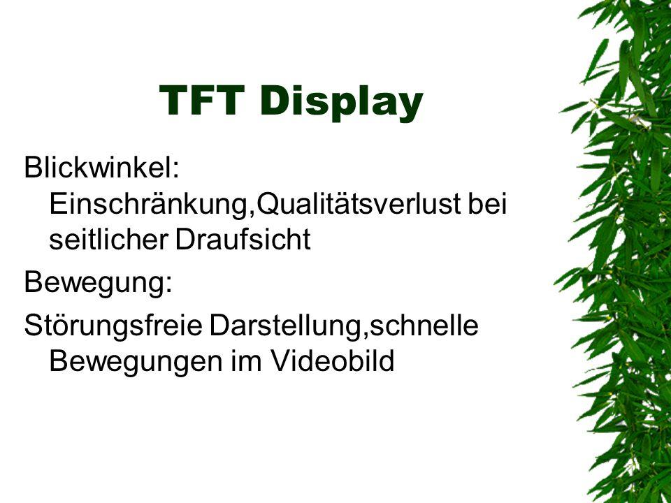 TFT Display Blickwinkel: Einschränkung,Qualitätsverlust bei seitlicher Draufsicht. Bewegung: