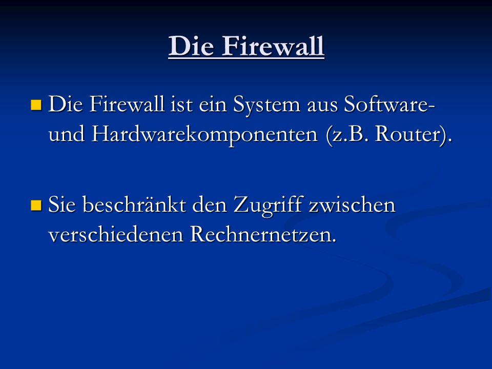 Die Firewall Die Firewall ist ein System aus Software- und Hardwarekomponenten (z.B. Router).