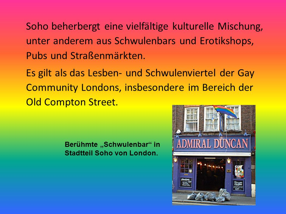 Soho beherbergt eine vielfältige kulturelle Mischung, unter anderem aus Schwulenbars und Erotikshops, Pubs und Straßenmärkten. Es gilt als das Lesben- und Schwulenviertel der Gay Community Londons, insbesondere im Bereich der Old Compton Street.