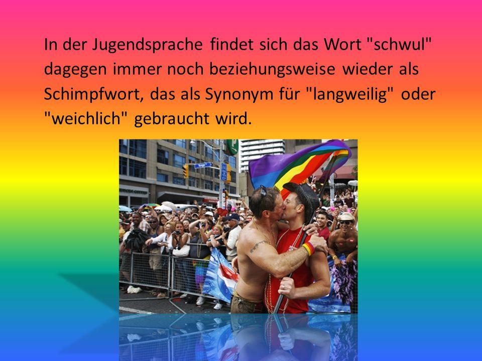 In der Jugendsprache findet sich das Wort schwul dagegen immer noch beziehungsweise wieder als Schimpfwort, das als Synonym für langweilig oder weichlich gebraucht wird.