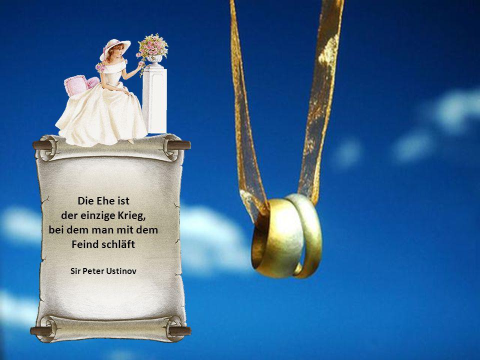 Die Ehe ist der einzige Krieg, bei dem man mit dem Feind schläft