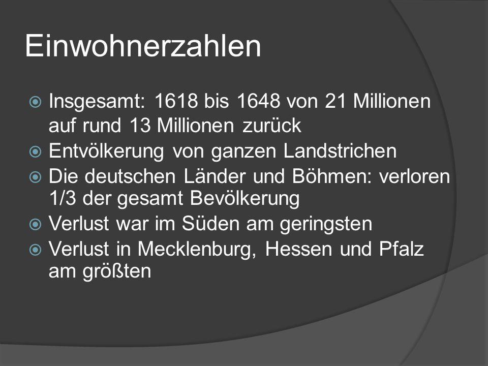 Einwohnerzahlen Insgesamt: 1618 bis 1648 von 21 Millionen auf rund 13 Millionen zurück. Entvölkerung von ganzen Landstrichen.