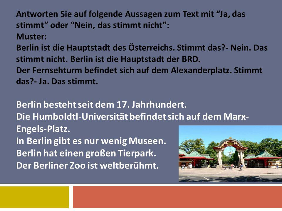 Antworten Sie auf folgende Aussagen zum Text mit Ja, das stimmt oder Nein, das stimmt nicht : Muster: Berlin ist die Hauptstadt des Österreichs. Stimmt das - Nein. Das stimmt nicht. Berlin ist die Hauptstadt der BRD. Der Fernsehturm befindet sich auf dem Alexanderplatz. Stimmt das - Ja. Das stimmt. Berlin besteht seit dem 17. Jahrhundert. Die Humboldtl-Universität befindet sich auf dem Marx-Engels-Platz. In Berlin gibt es nur wenig Museen. Berlin hat einen großen Tierpark. Der Berliner Zoo ist weltberühmt.