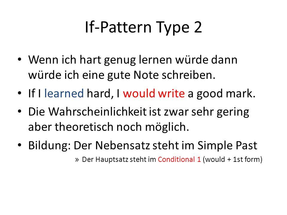 If-Pattern Type 2 Wenn ich hart genug lernen würde dann würde ich eine gute Note schreiben. If I learned hard, I would write a good mark.