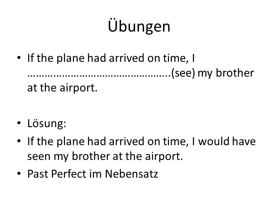 Übungen If the plane had arrived on time, I …………………………………………..(see) my brother at the airport. Lösung: