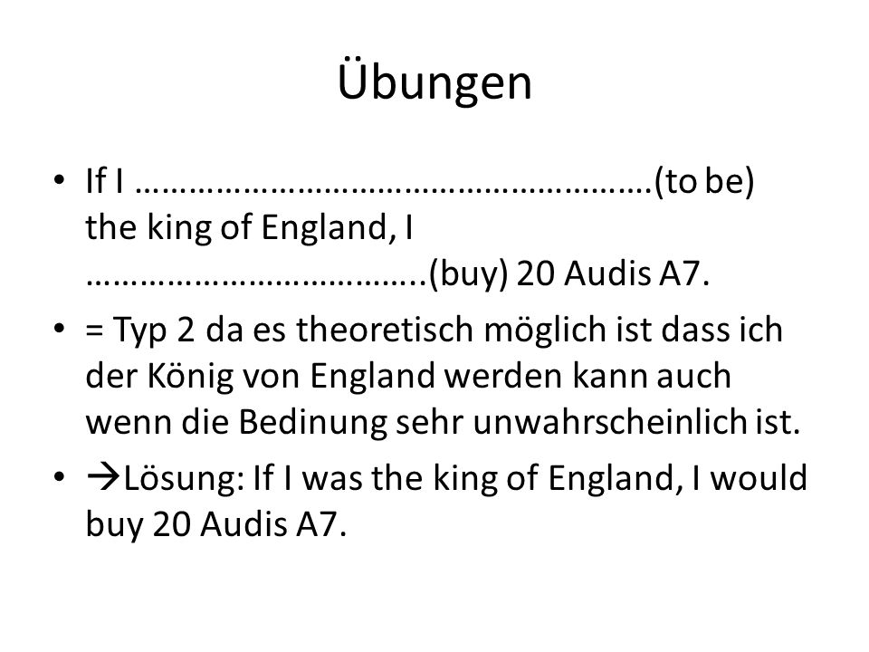 Übungen If I ………………………………………………….(to be) the king of England, I ………………………………..(buy) 20 Audis A7.