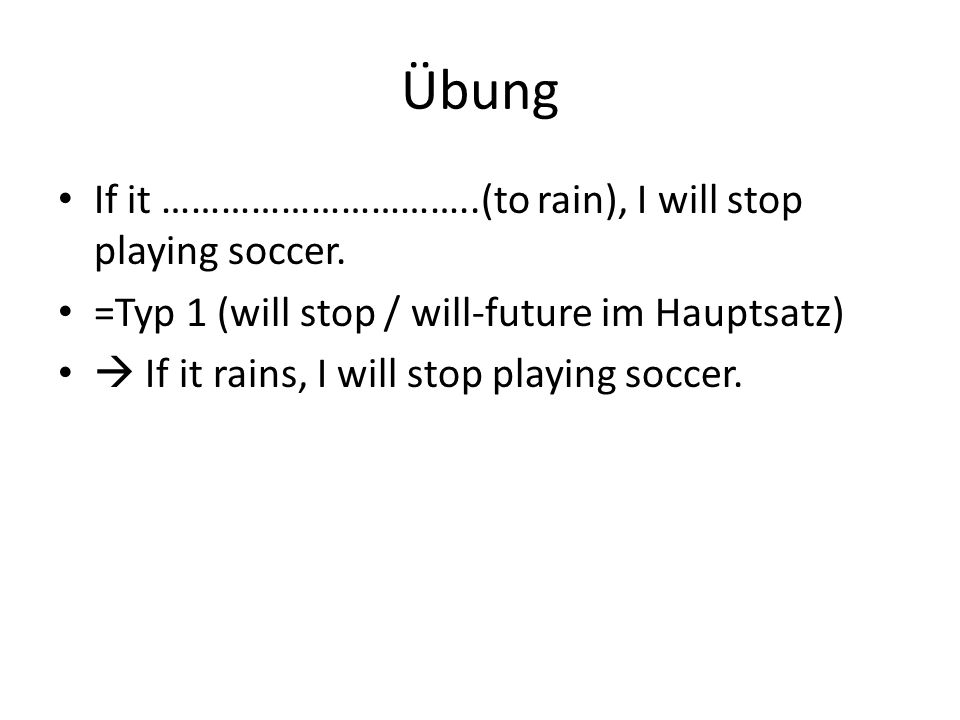 Übung If it …………………………..(to rain), I will stop playing soccer.