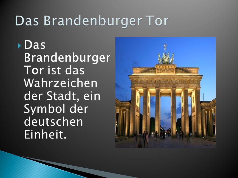Das Brandenburger Tor Das Brandenburger Tor ist das Wahrzeichen der Stadt, ein Symbol der deutschen Einheit.