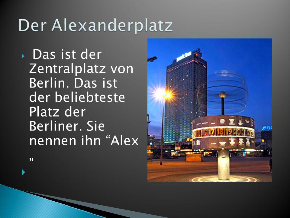 Der Alexanderplatz Das ist der Zentralplatz von Berlin.