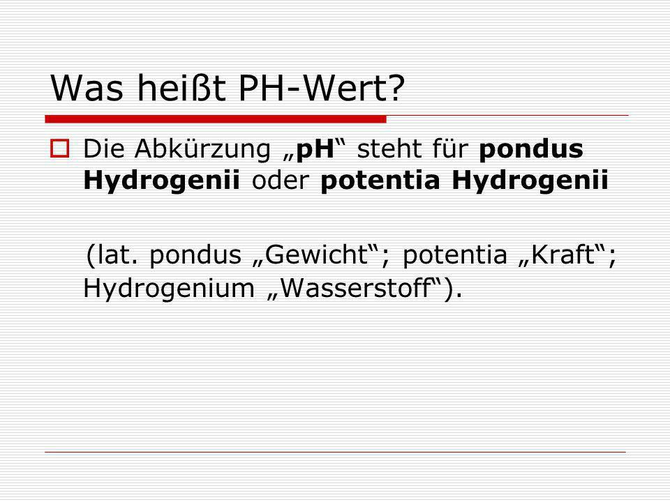 """Was heißt PH-Wert Die Abkürzung """"pH steht für pondus Hydrogenii oder potentia Hydrogenii."""