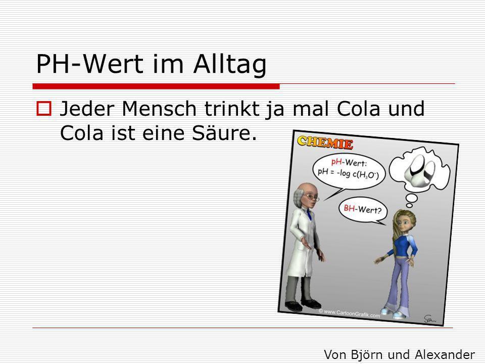 PH-Wert im Alltag Jeder Mensch trinkt ja mal Cola und Cola ist eine Säure. Von Björn und Alexander