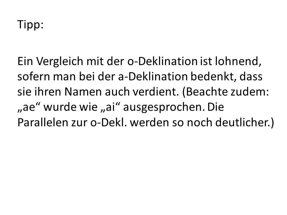 Tipp: Ein Vergleich mit der o-Deklination ist lohnend, sofern man bei der a-Deklination bedenkt, dass sie ihren Namen auch verdient.