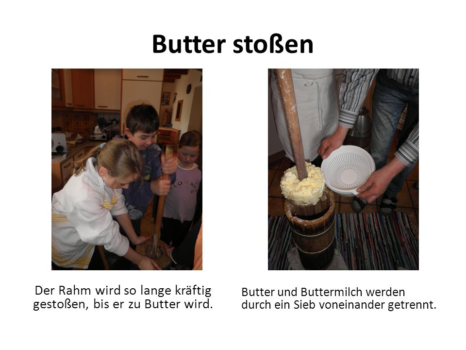 Der Rahm wird so lange kräftig gestoßen, bis er zu Butter wird.
