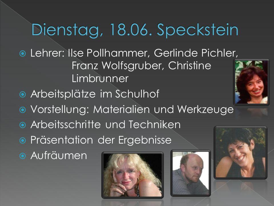 Dienstag, 18.06. Speckstein Lehrer: Ilse Pollhammer, Gerlinde Pichler, Franz Wolfsgruber, Christine Limbrunner.