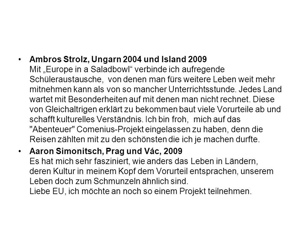"""Ambros Strolz, Ungarn 2004 und Island 2009 Mit """"Europe in a Saladbowl verbinde ich aufregende Schüleraustausche, von denen man fürs weitere Leben weit mehr mitnehmen kann als von so mancher Unterrichtsstunde. Jedes Land wartet mit Besonderheiten auf mit denen man nicht rechnet. Diese von Gleichaltrigen erklärt zu bekommen baut viele Vorurteile ab und schafft kulturelles Verständnis. Ich bin froh, mich auf das Abenteuer Comenius-Projekt eingelassen zu haben, denn die Reisen zählten mit zu den schönsten die ich je machen durfte."""