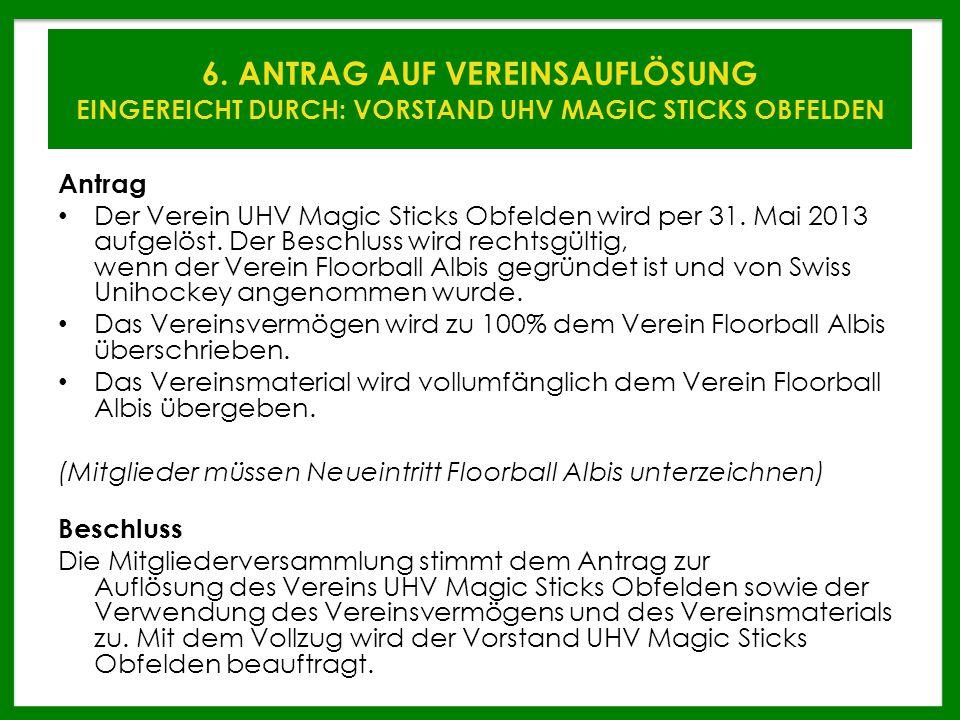 6. ANTRAG AUF VEREINSAUFLÖSUNG EINGEREICHT DURCH: VORSTAND UHV MAGIC STICKS OBFELDEN