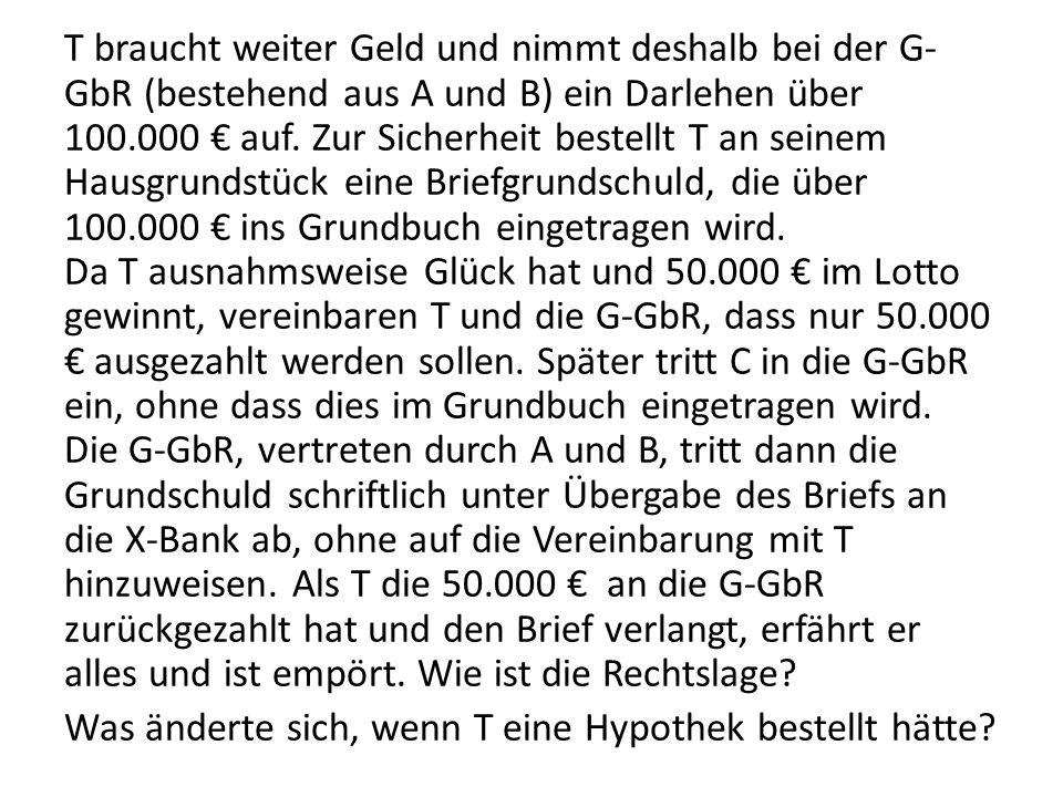 T braucht weiter Geld und nimmt deshalb bei der G-GbR (bestehend aus A und B) ein Darlehen über 100.000 € auf.