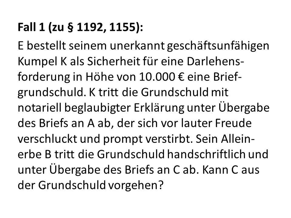 Fall 1 (zu § 1192, 1155): E bestellt seinem unerkannt geschäftsunfähigen Kumpel K als Sicherheit für eine Darlehens-forderung in Höhe von 10.000 € eine Brief-grundschuld.