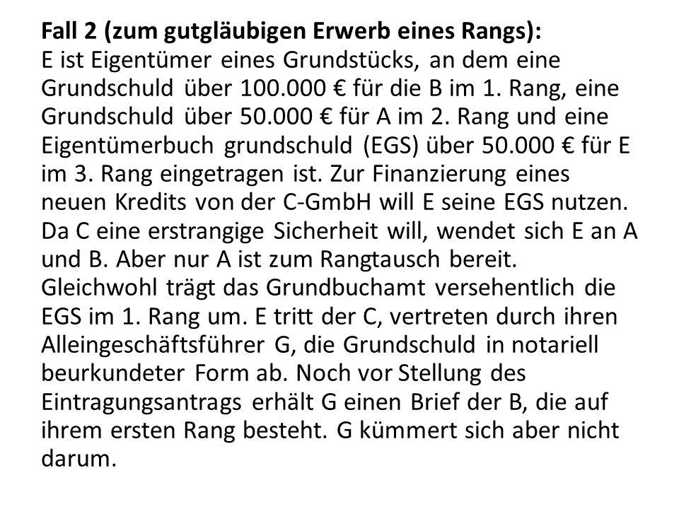 Fall 2 (zum gutgläubigen Erwerb eines Rangs): E ist Eigentümer eines Grundstücks, an dem eine Grundschuld über 100.000 € für die B im 1.