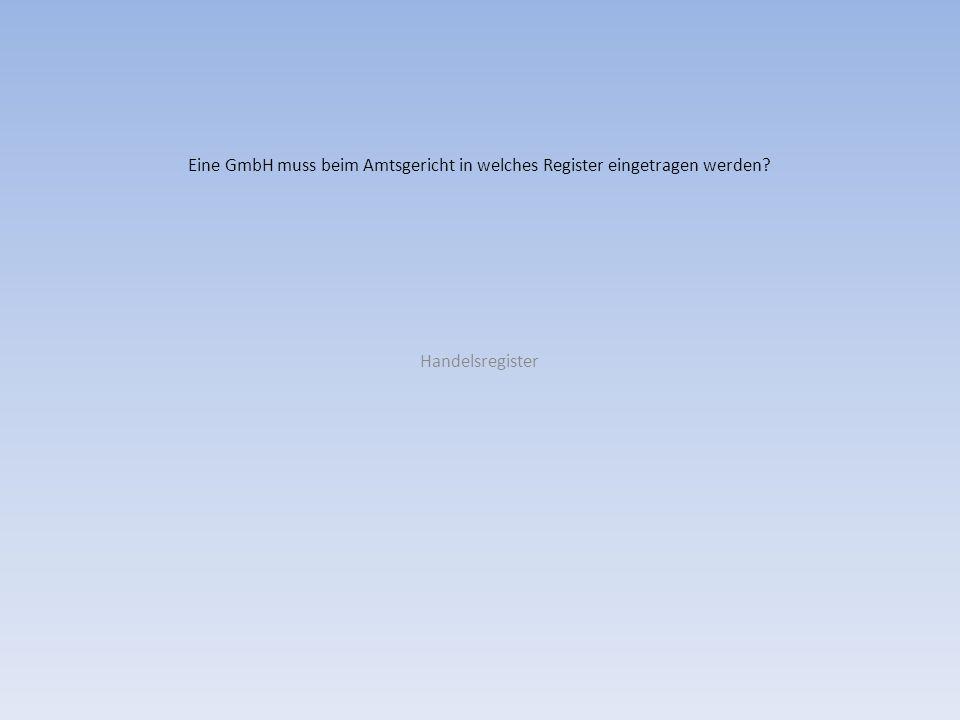 Eine GmbH muss beim Amtsgericht in welches Register eingetragen werden