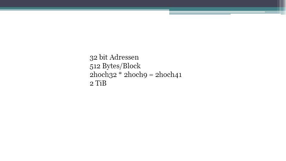 32 bit Adressen 512 Bytes/Block 2hoch32 * 2hoch9 = 2hoch41 2 TiB
