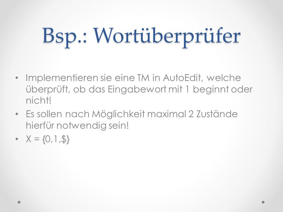 Bsp.: Wortüberprüfer Implementieren sie eine TM in AutoEdit, welche überprüft, ob das Eingabewort mit 1 beginnt oder nicht!