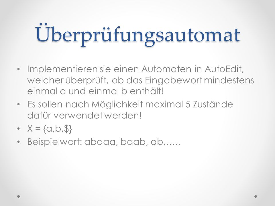 Überprüfungsautomat Implementieren sie einen Automaten in AutoEdit, welcher überprüft, ob das Eingabewort mindestens einmal a und einmal b enthält!