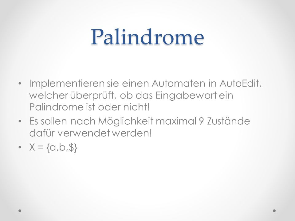 Palindrome Implementieren sie einen Automaten in AutoEdit, welcher überprüft, ob das Eingabewort ein Palindrome ist oder nicht!
