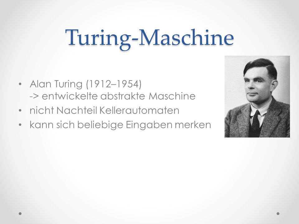 Turing-Maschine Alan Turing (1912–1954) -> entwickelte abstrakte Maschine. nicht Nachteil Kellerautomaten.