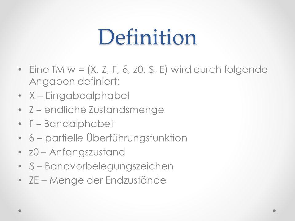 Definition Eine TM w = (X, Z, Γ, δ, z0, $, E) wird durch folgende Angaben definiert: X – Eingabealphabet.