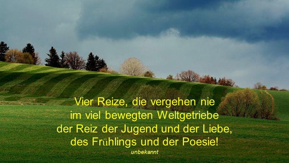 Vier Reize, die vergehen nie im viel bewegten Weltgetriebe der Reiz der Jugend und der Liebe, des Frühlings und der Poesie!