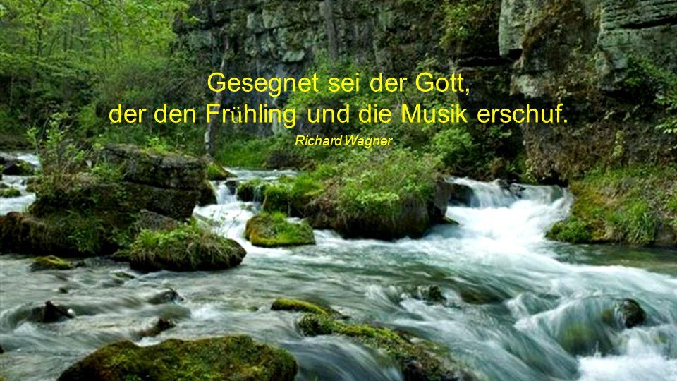 der den Frühling und die Musik erschuf.