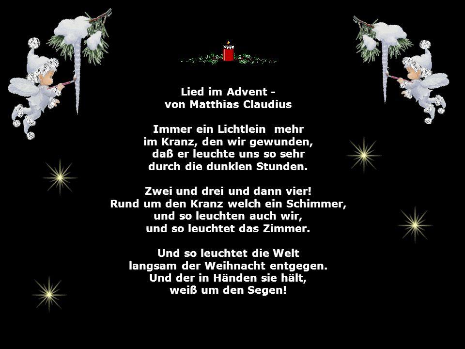 Lied im Advent - von Matthias Claudius Immer ein Lichtlein mehr im Kranz, den wir gewunden, daß er leuchte uns so sehr durch die dunklen Stunden.