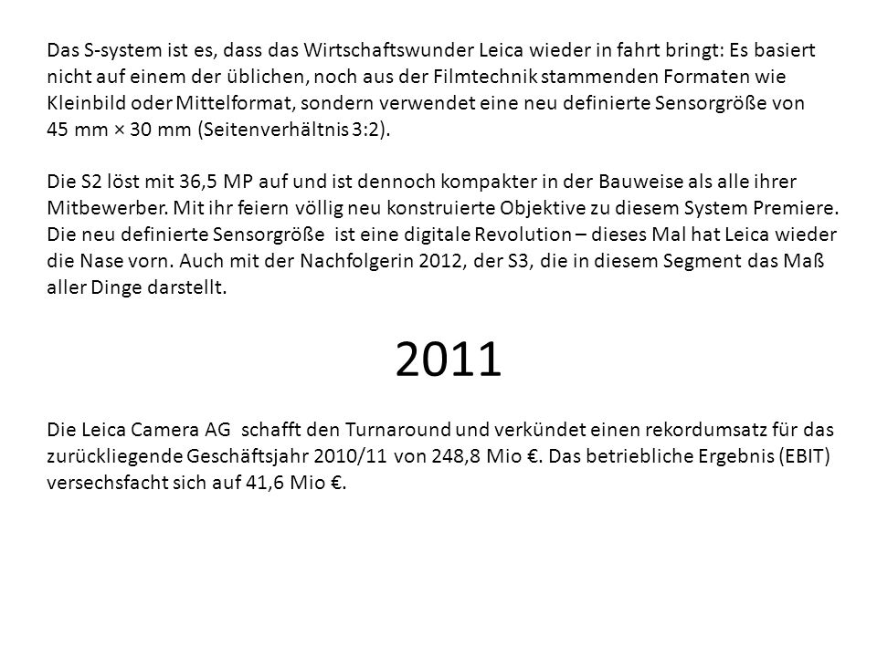 Das S-system ist es, dass das Wirtschaftswunder Leica wieder in fahrt bringt: Es basiert nicht auf einem der üblichen, noch aus der Filmtechnik stammenden Formaten wie Kleinbild oder Mittelformat, sondern verwendet eine neu definierte Sensorgröße von 45 mm × 30 mm (Seitenverhältnis 3:2).