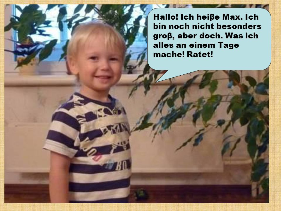 Hallo. Ich heiβe Max. Ich bin noch nicht besonders groβ, aber doch